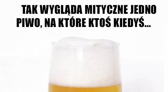 Tak wygląda mityczne jedno piwo, na które ktoś kiedyś....