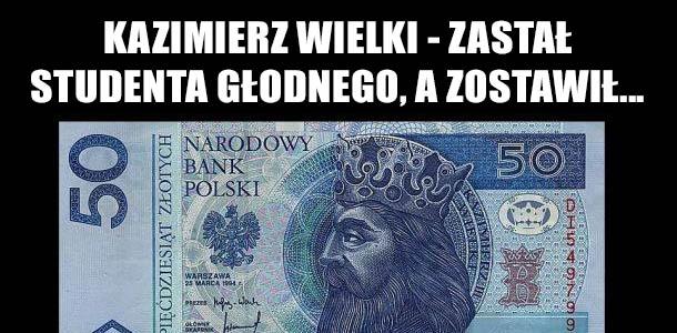 Kazimierz Wielki - zastał studenta głodnego, a zostawił... :D