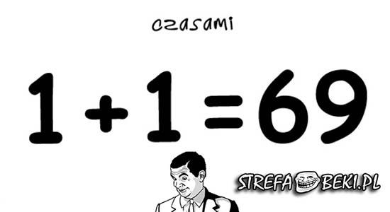 Czasami 1+1=69 :D