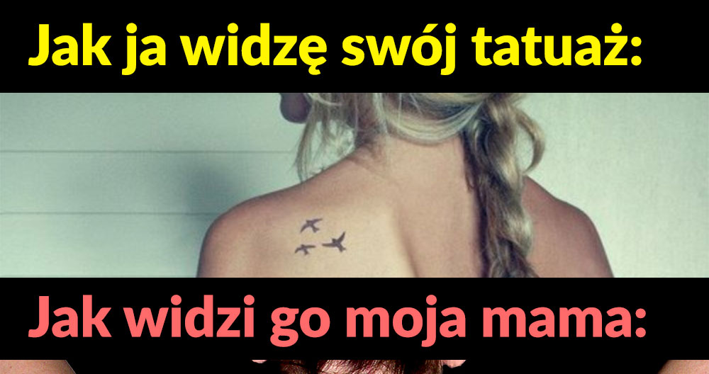 Jak ja widzę swój tatuaż vs jak widzi go mama